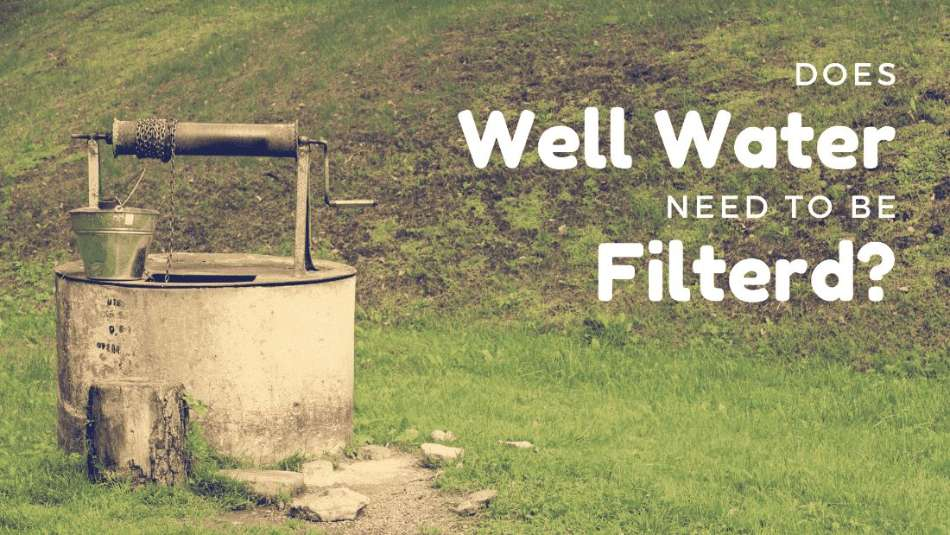 Does well water need to be filtered?